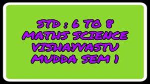 STD : 6 TO 8 MATHS SCIENCE VISHAYVASTU MUDDA SEM 1